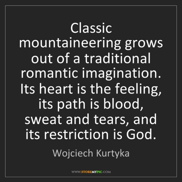 Wojciech Kurtyka: Classic mountaineering grows out of a traditional romantic...