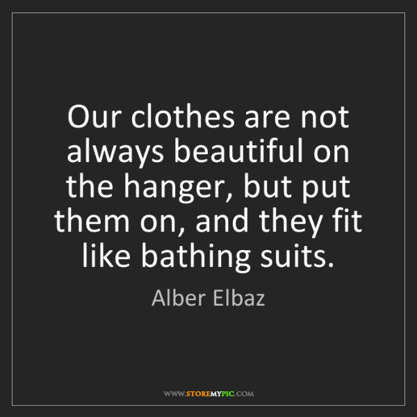 Alber Elbaz: Our clothes are not always beautiful on the hanger, but...