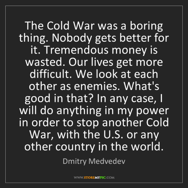 Dmitry Medvedev: The Cold War was a boring thing. Nobody gets better for...
