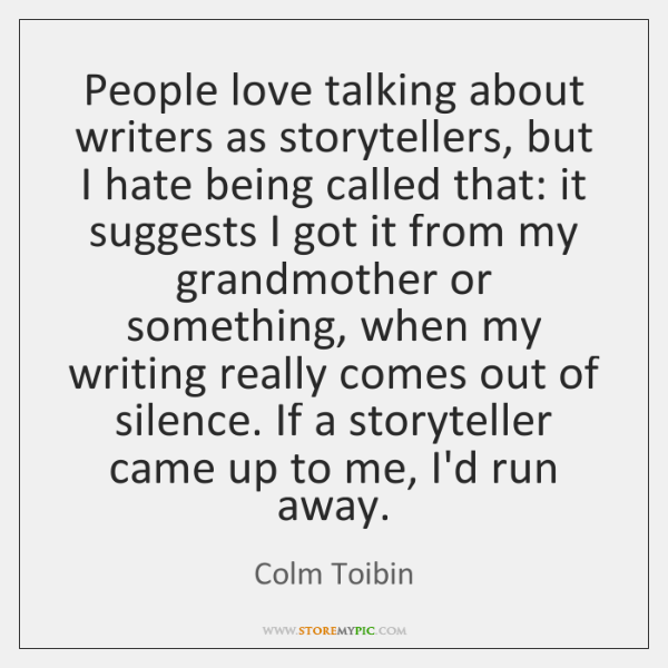 People love talking about writers as storytellers, but I hate being called ...