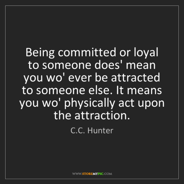 C.C. Hunter: Being committed or loyal to someone does' mean you wo'...