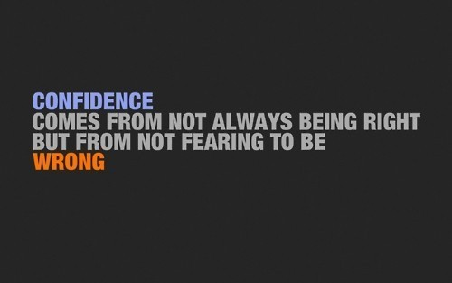Confidence comes from not always being right but from not fearing to be wrong