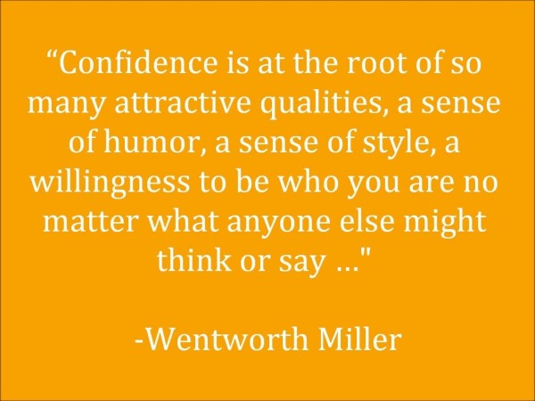 Confidence is the root of so many attractive qualities a sense of humor a sense of
