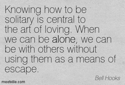 Knowing how to be solitary is central to the art of loving when we can be alone