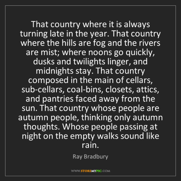 Ray Bradbury: That country where it is always turning late in the year....