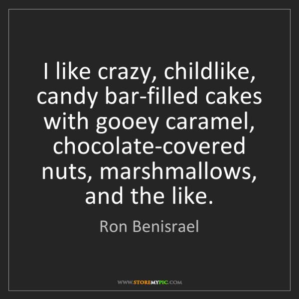 Ron Benisrael: I like crazy, childlike, candy bar-filled cakes with...