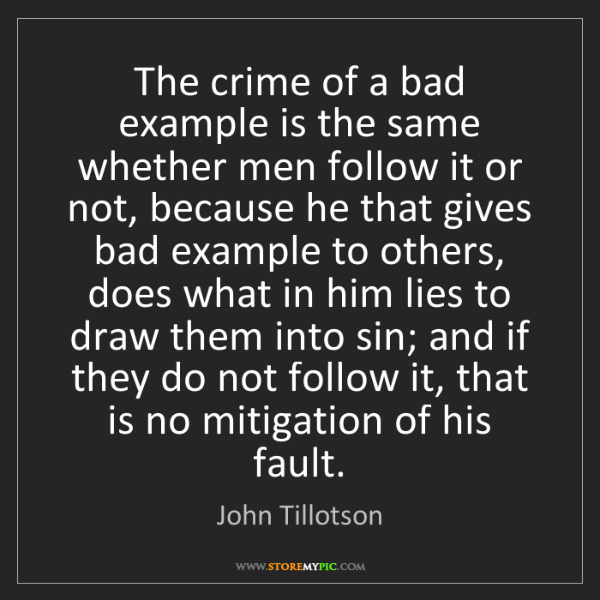 John Tillotson: The crime of a bad example is the same whether men follow...