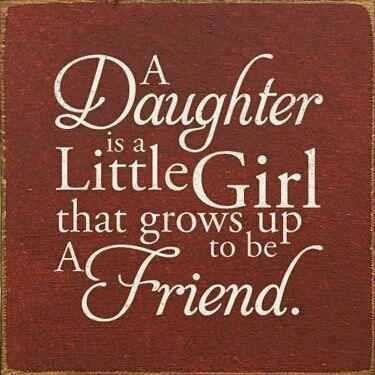 A daughter is a little girl that grows up to be a friends