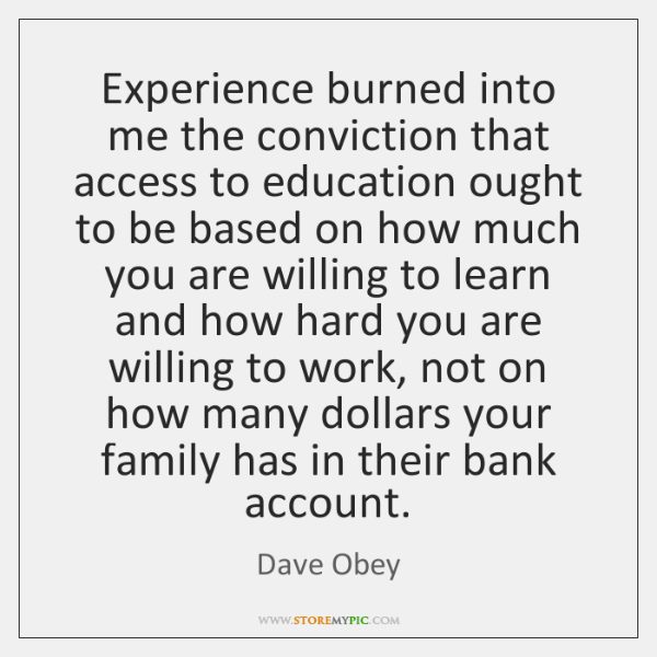 Experience burned into me the conviction that access to education ought to ...