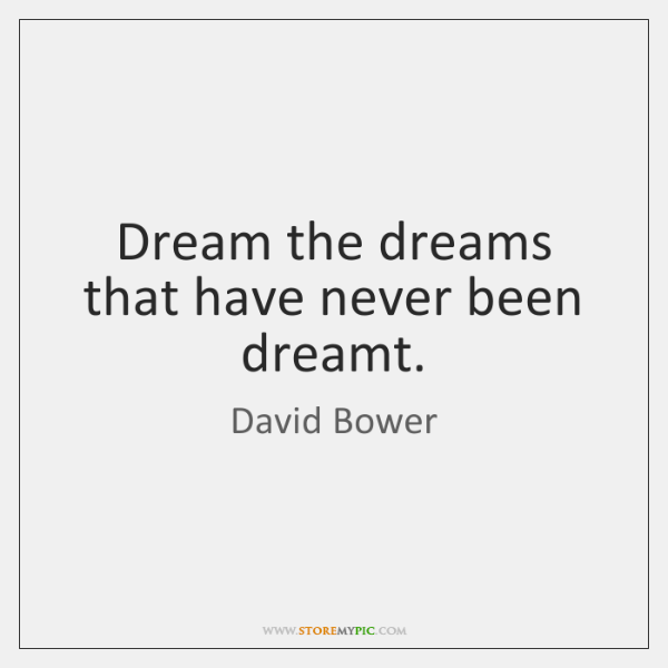 Dream the dreams that have never been dreamt.