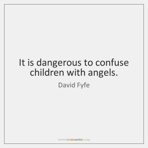 It is dangerous to confuse children with angels.