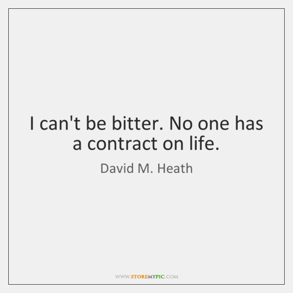 I can't be bitter. No one has a contract on life.