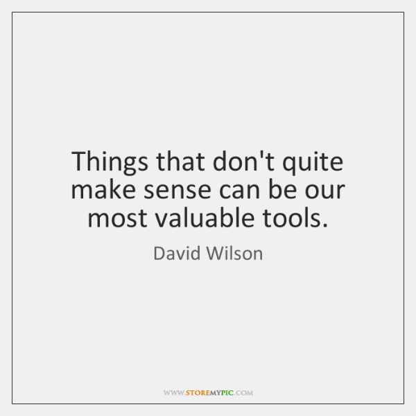Things that don't quite make sense can be our most valuable tools.