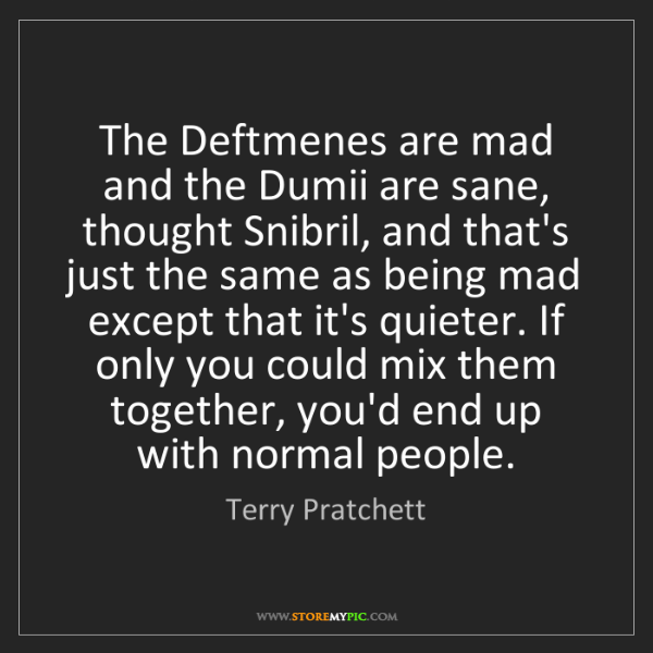 Terry Pratchett: The Deftmenes are mad and the Dumii are sane, thought...