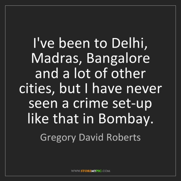 Gregory David Roberts: I've been to Delhi, Madras, Bangalore and a lot of other...
