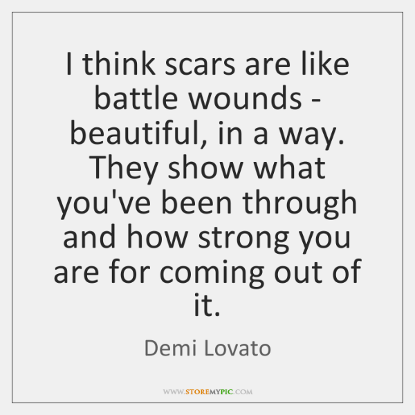 I think scars are like battle wounds - beautiful, in a way. ...