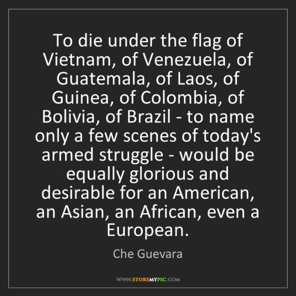 Che Guevara: To die under the flag of Vietnam, of Venezuela, of Guatemala,...