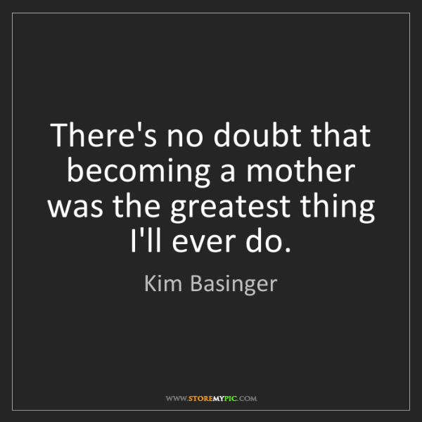 Kim Basinger: There's no doubt that becoming a mother was the greatest...