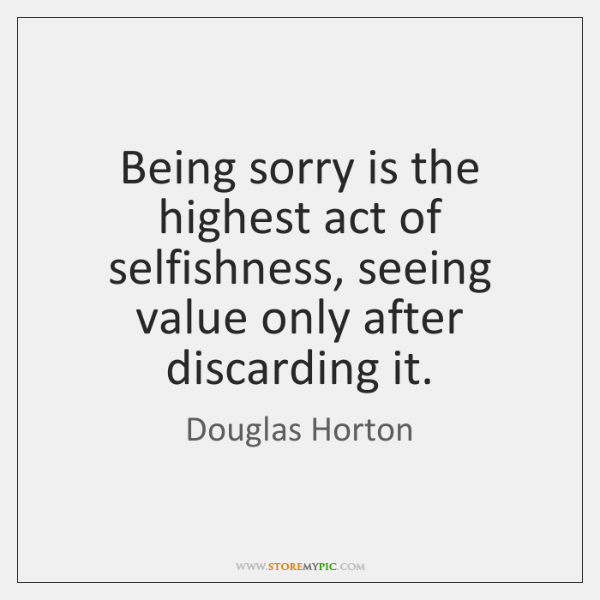 Being sorry is the highest act of selfishness, seeing value only after ...