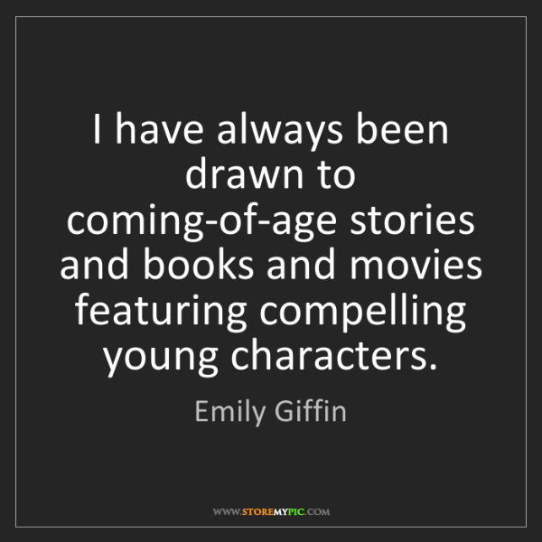 Emily Giffin: I have always been drawn to coming-of-age stories and...