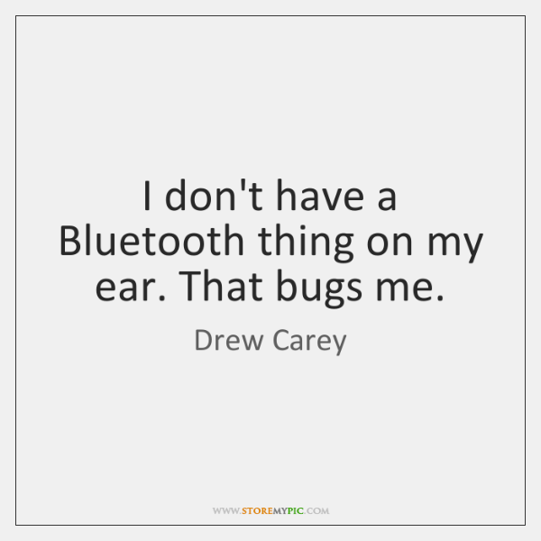 I don't have a Bluetooth thing on my ear. That bugs me.