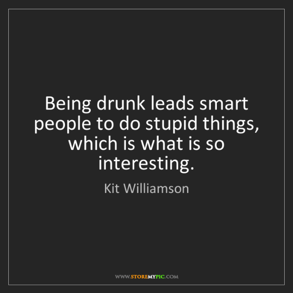 Kit Williamson: Being drunk leads smart people to do stupid things, which...
