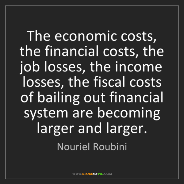 Nouriel Roubini: The economic costs, the financial costs, the job losses,...