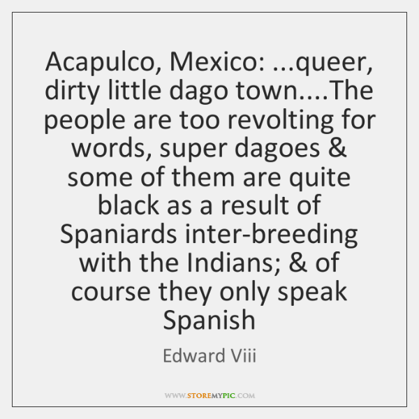 Acapulco, Mexico: ...queer, dirty little dago town....The people are too revolting ...
