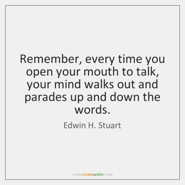 Remember, every time you open your mouth to talk, your mind walks ...