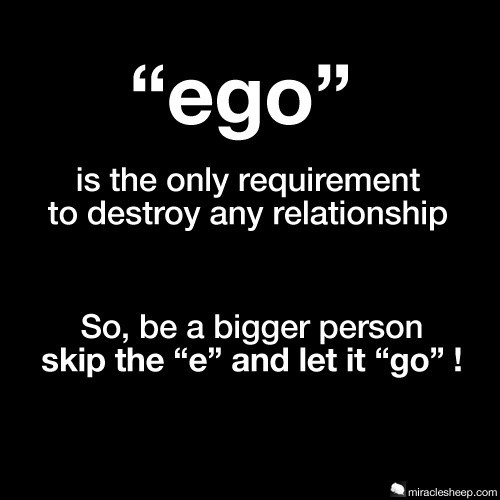 Ego is the only requirement to destroy any relationship so be a bigger person skip the e a