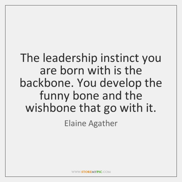 The leadership instinct you are born with is the backbone. You develop ...