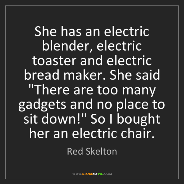 Red Skelton: She has an electric blender, electric toaster and electric...