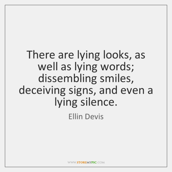 There are lying looks, as well as lying words; dissembling smiles, deceiving ...