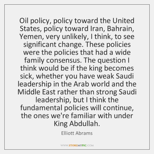Oil policy, policy toward the United States, policy toward Iran, Bahrain, Yemen, ...