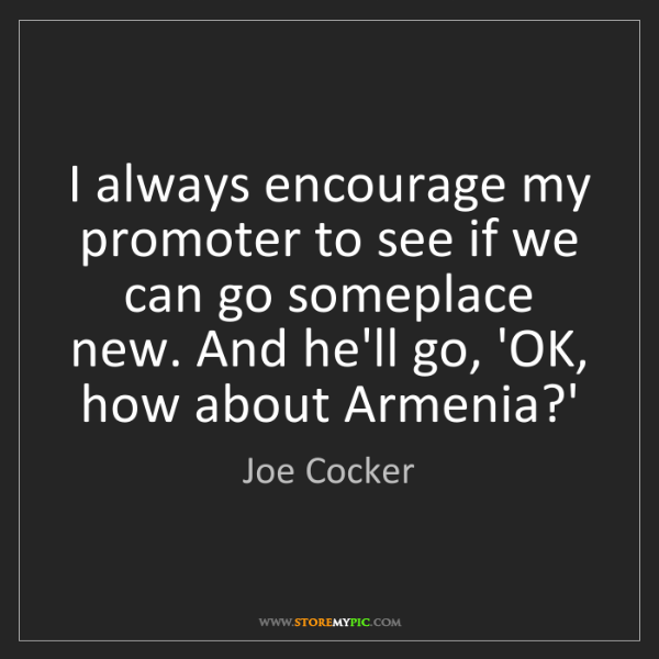 Joe Cocker: I always encourage my promoter to see if we can go someplace...