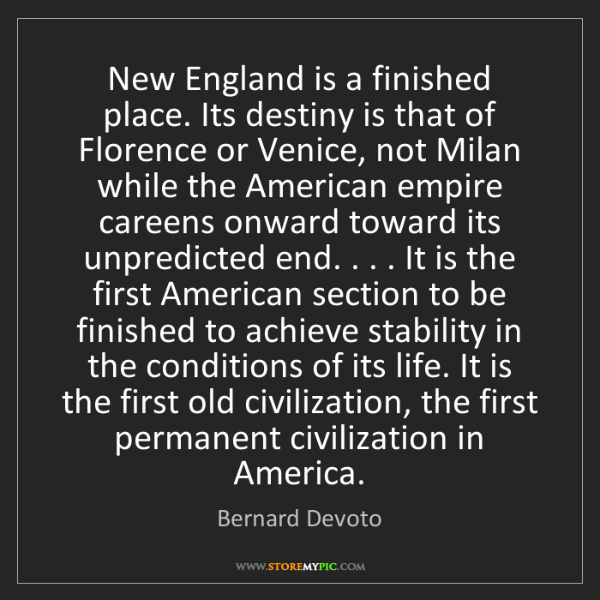 Bernard Devoto: New England is a finished place. Its destiny is that...