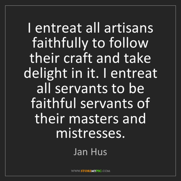 Jan Hus: I entreat all artisans faithfully to follow their craft...