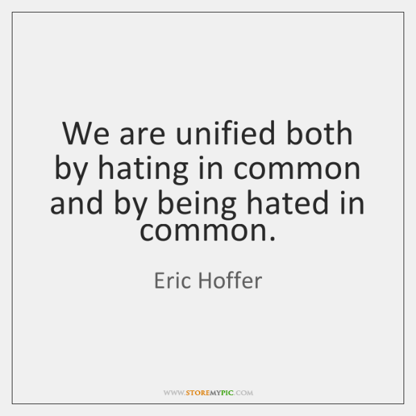 We are unified both by hating in common and by being hated ...