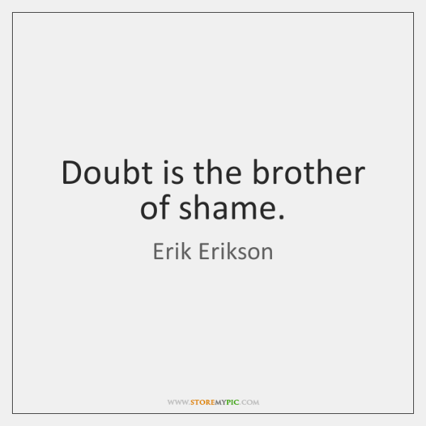 Doubt is the brother of shame.