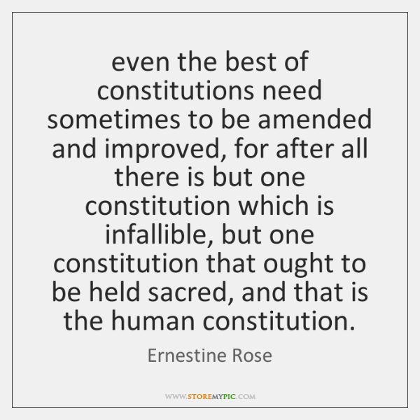even the best of constitutions need sometimes to be amended and improved, ...