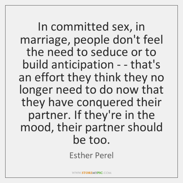 In committed sex, in marriage, people don't feel the need to seduce ...