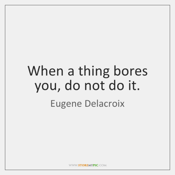When a thing bores you, do not do it.