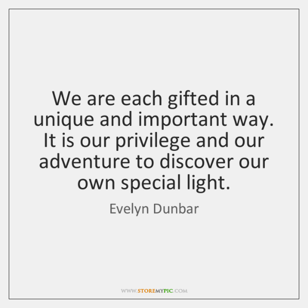 We are each gifted in a unique and important way. It is ...