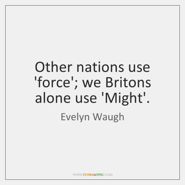 Other nations use 'force'; we Britons alone use 'Might'.