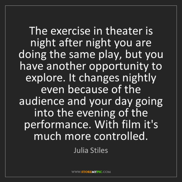 Julia Stiles: The exercise in theater is night after night you are...