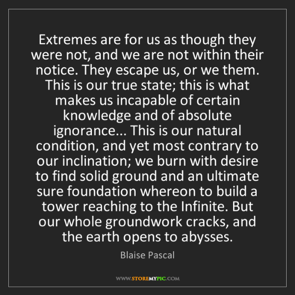 Blaise Pascal: Extremes are for us as though they were not, and we are...