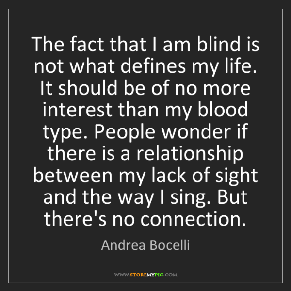Andrea Bocelli: The fact that I am blind is not what defines my life....