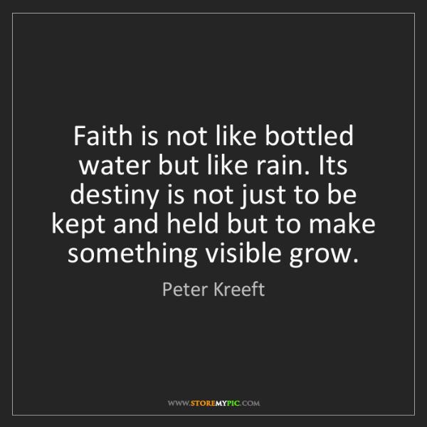 Peter Kreeft: Faith is not like bottled water but like rain. Its destiny...