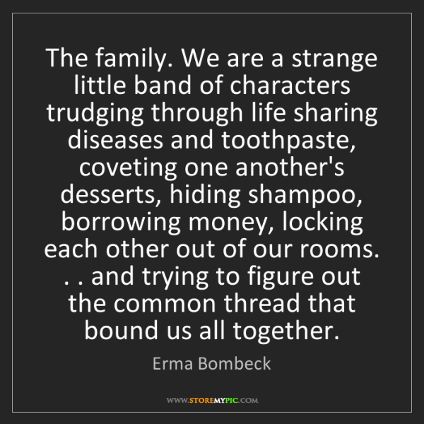 Erma Bombeck: The family. We are a strange little band of characters...