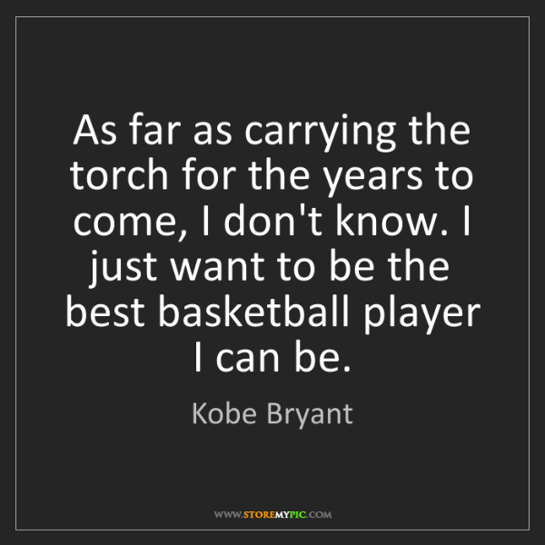 Kobe Bryant: As far as carrying the torch for the years to come, I...